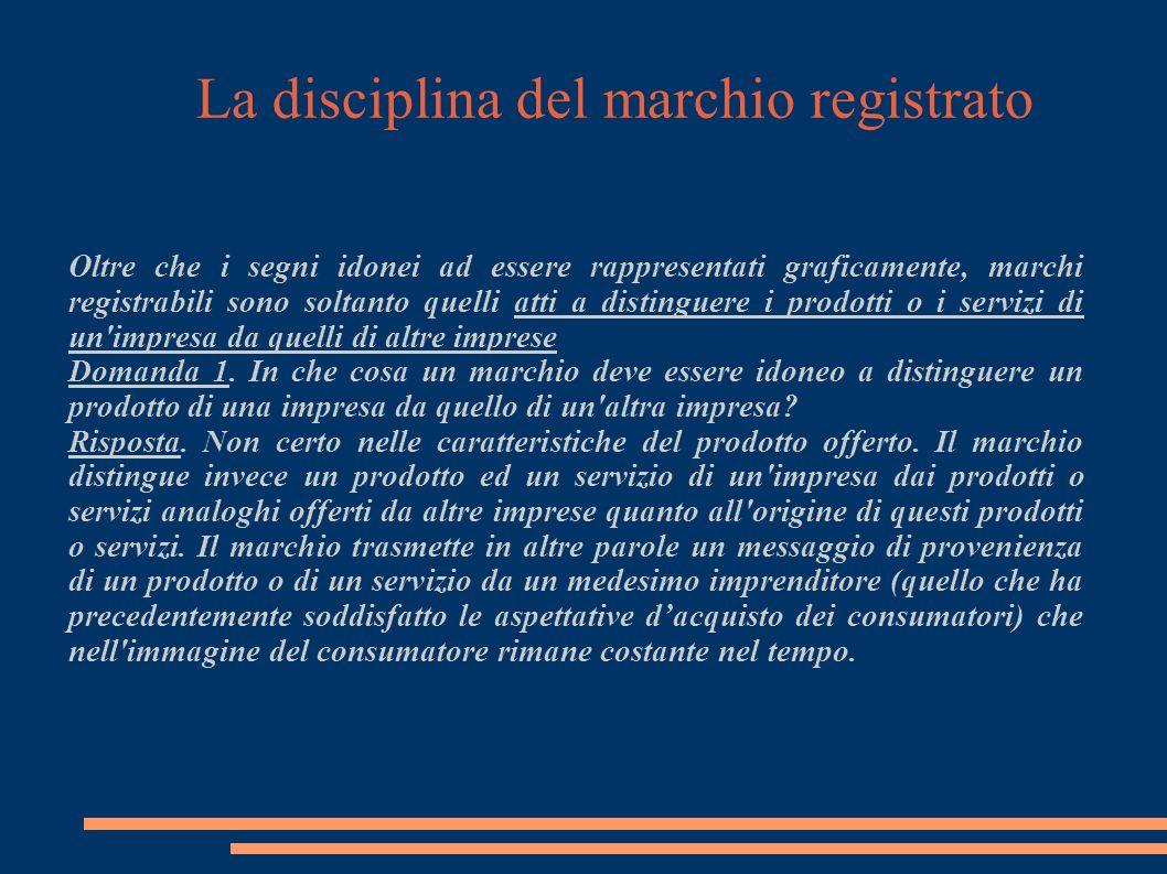 La disciplina del marchio registrato Oltre che i segni idonei ad essere rappresentati graficamente, marchi registrabili sono soltanto quelli atti a distinguere i prodotti o i servizi di un impresa da quelli di altre imprese Domanda 1.