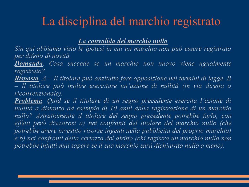 La disciplina del marchio registrato La convalida del marchio nullo Sin qui abbiamo visto le ipotesi in cui un marchio non può essere registrato per difetto di novità.