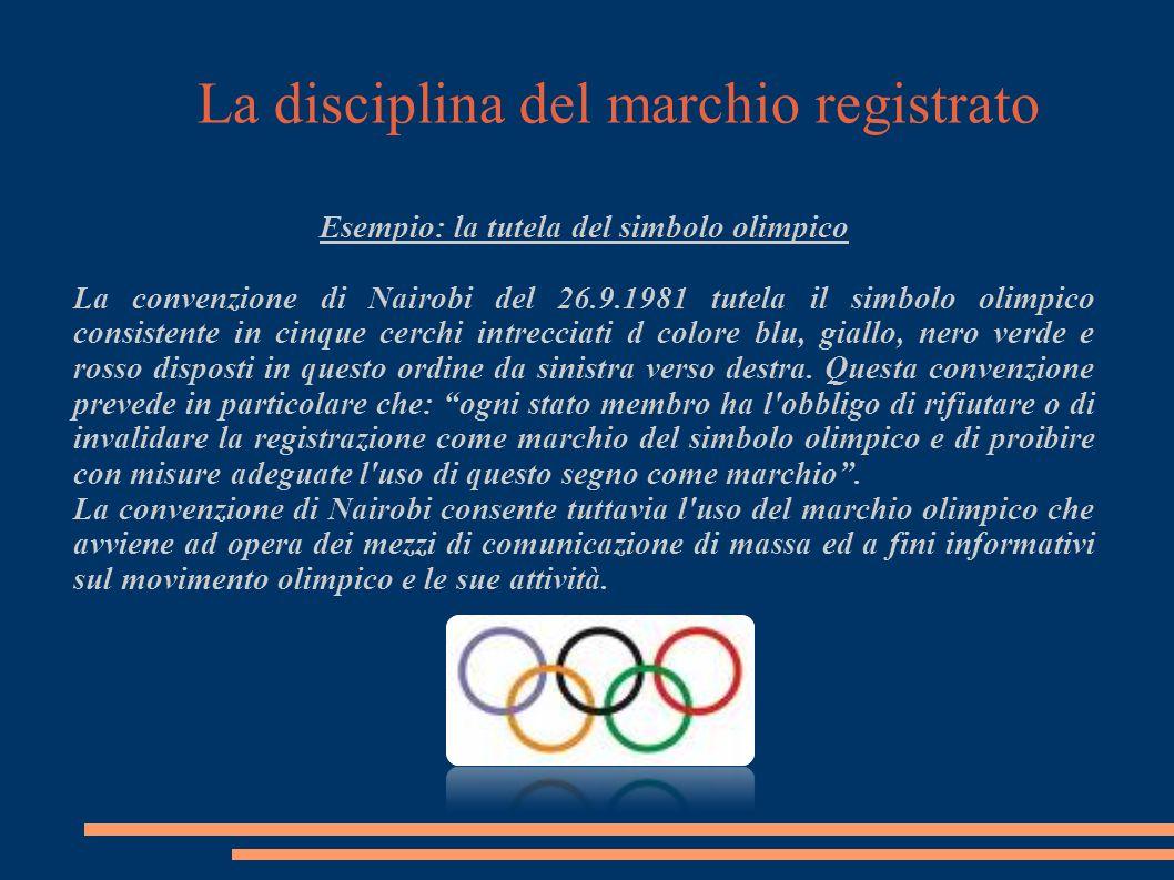 La disciplina del marchio registrato Esempio: la tutela del simbolo olimpico La convenzione di Nairobi del 26.9.1981 tutela il simbolo olimpico consistente in cinque cerchi intrecciati d colore blu, giallo, nero verde e rosso disposti in questo ordine da sinistra verso destra.