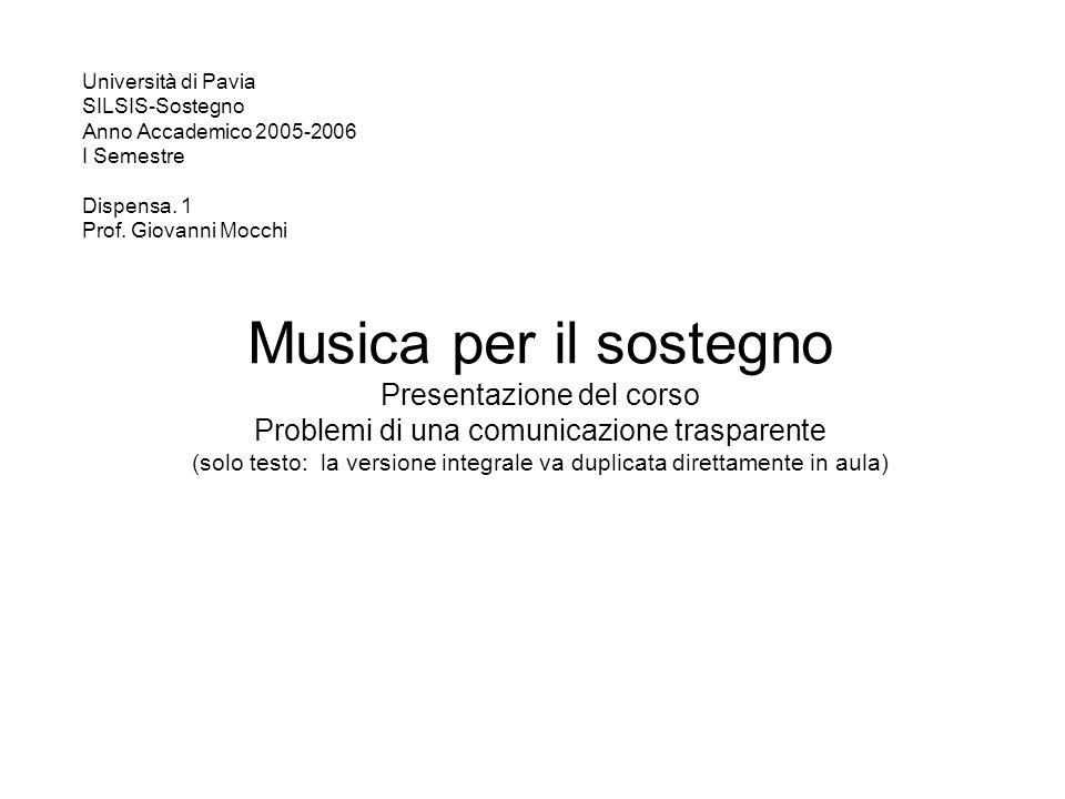 Musica per il sostegno Presentazione del corso Problemi di una comunicazione trasparente (solo testo: la versione integrale va duplicata direttamente in aula) Università di Pavia SILSIS-Sostegno Anno Accademico 2005-2006 I Semestre Dispensa.