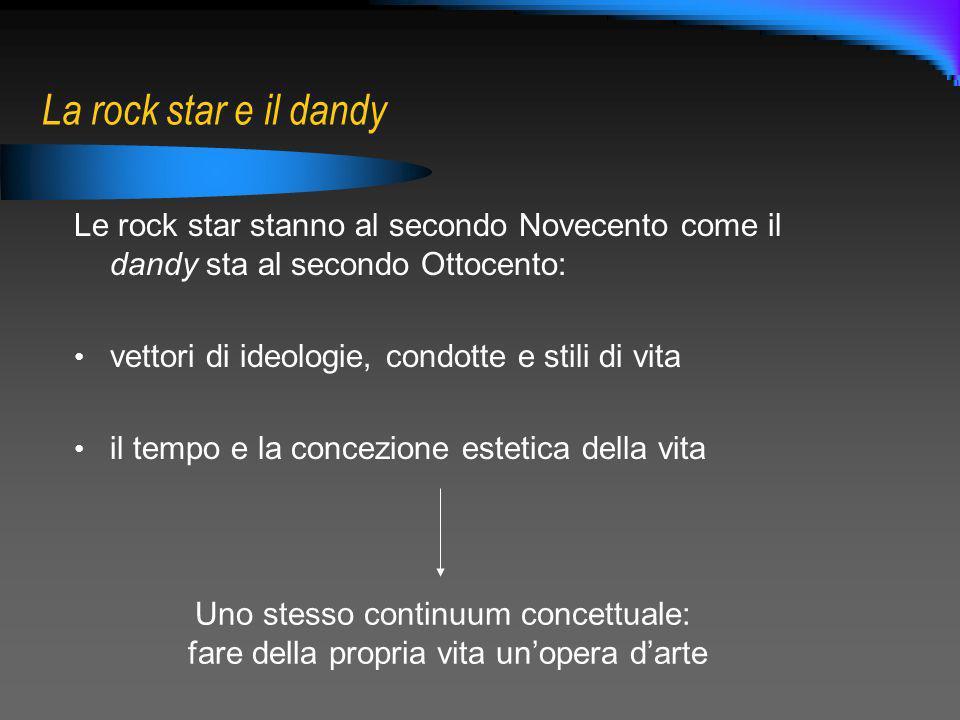 La rock star e il dandy Le rock star stanno al secondo Novecento come il dandy sta al secondo Ottocento: vettori di ideologie, condotte e stili di vit