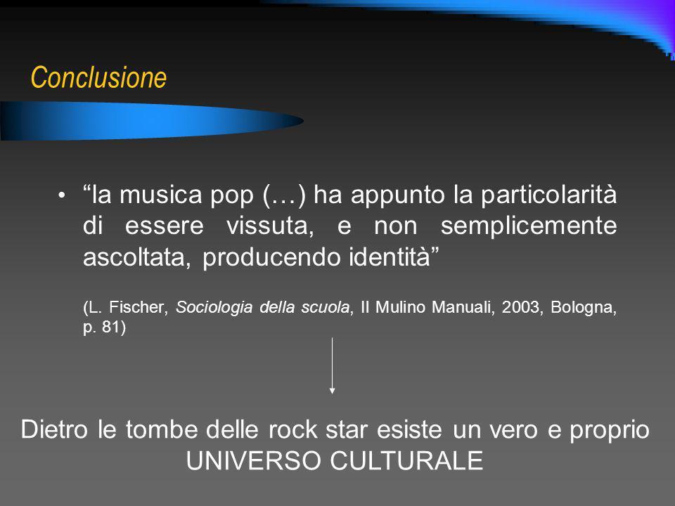 Conclusione la musica pop (…) ha appunto la particolarità di essere vissuta, e non semplicemente ascoltata, producendo identità (L. Fischer, Sociologi