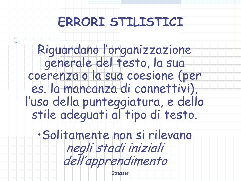 Strazzari ERRORI STILISTICI Riguardano lorganizzazione generale del testo, la sua coerenza o la sua coesione (per es. la mancanza di connettivi), luso