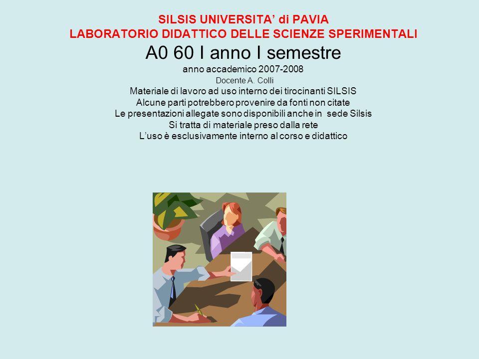 SILSIS UNIVERSITA di PAVIA LABORATORIO DIDATTICO DELLE SCIENZE SPERIMENTALI A0 60 I anno I semestre anno accademico 2007-2008 Docente A. Colli Materia