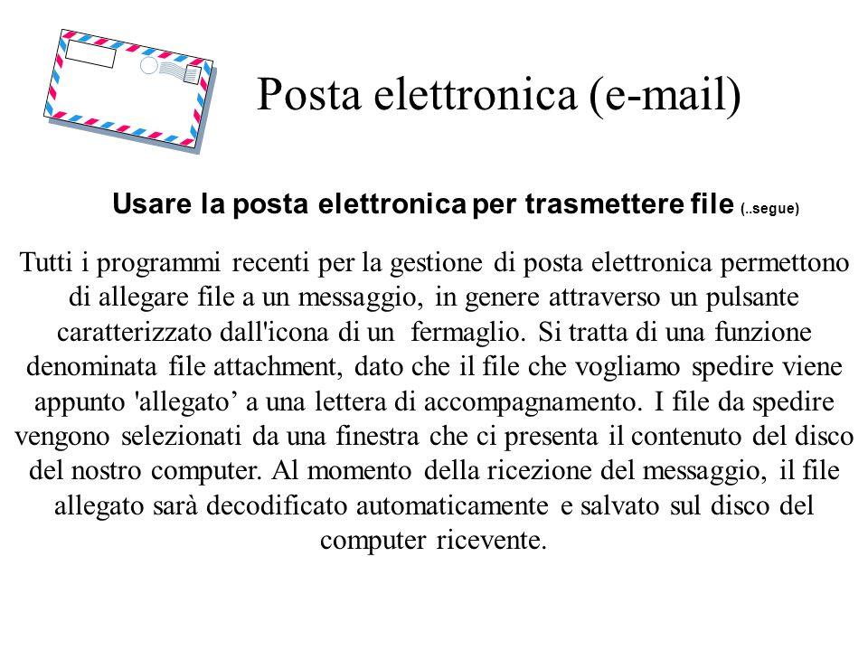 Posta elettronica (e-mail) Usare la posta elettronica per trasmettere file (..segue) Tutti i programmi recenti per la gestione di posta elettronica permettono di allegare file a un messaggio, in genere attraverso un pulsante caratterizzato dall icona di un fermaglio.