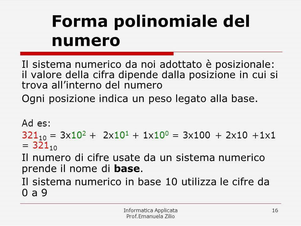 Informatica Applicata Prof.Emanuela Zilio 16 Forma polinomiale del numero Il sistema numerico da noi adottato è posizionale: il valore della cifra dip