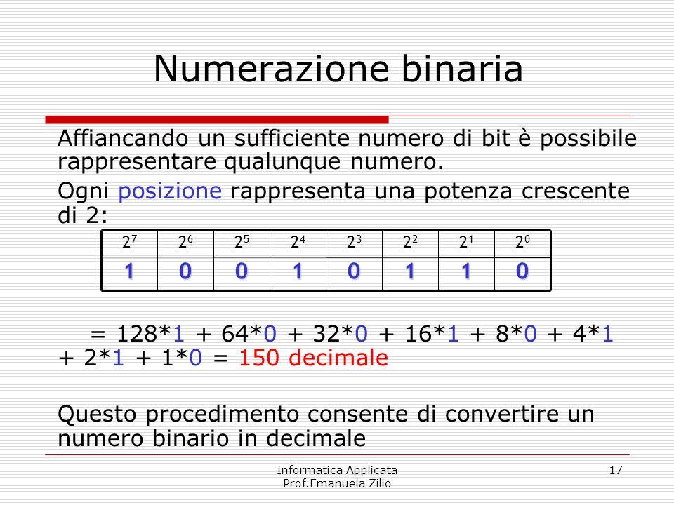 Informatica Applicata Prof.Emanuela Zilio 17 Numerazione binaria Affiancando un sufficiente numero di bit è possibile rappresentare qualunque numero.