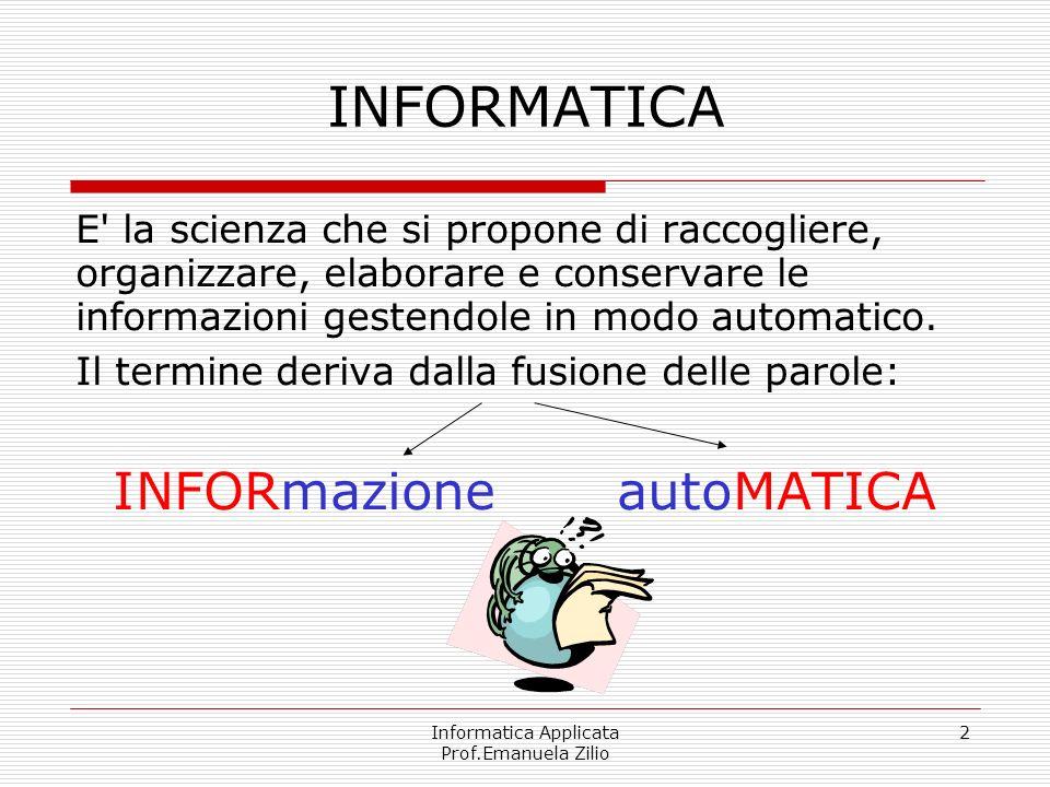 Informatica Applicata Prof.Emanuela Zilio 2 INFORMATICA E' la scienza che si propone di raccogliere, organizzare, elaborare e conservare le informazio