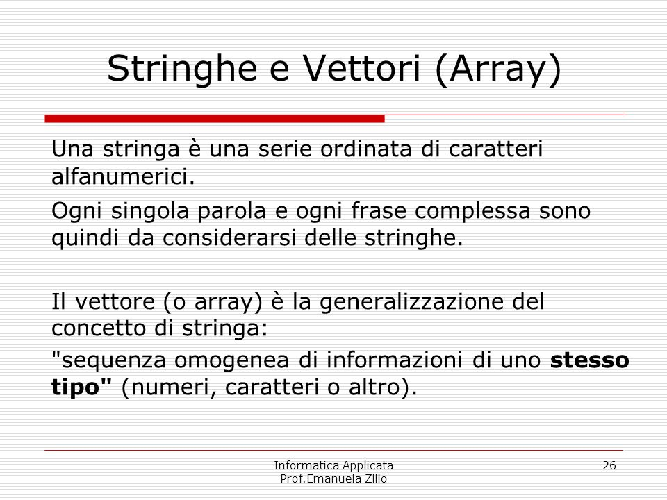 Informatica Applicata Prof.Emanuela Zilio 26 Stringhe e Vettori (Array) Una stringa è una serie ordinata di caratteri alfanumerici. Ogni singola parol