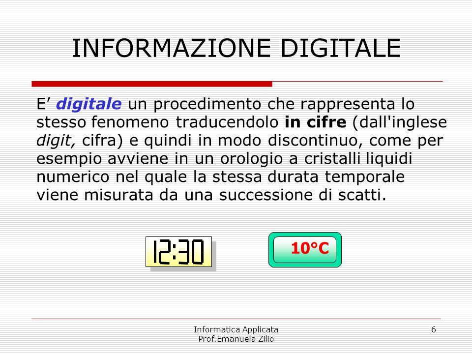Informatica Applicata Prof.Emanuela Zilio 6 INFORMAZIONE DIGITALE E digitale un procedimento che rappresenta lo stesso fenomeno traducendolo in cifre
