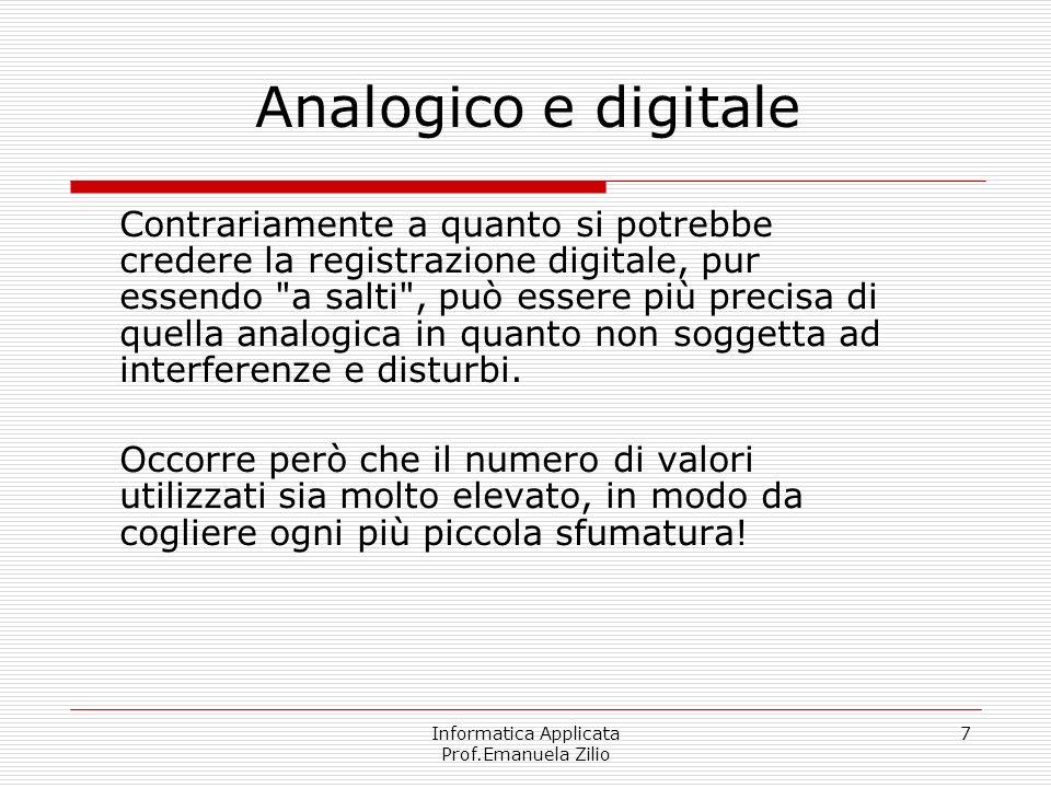Informatica Applicata Prof.Emanuela Zilio 7 Analogico e digitale Contrariamente a quanto si potrebbe credere la registrazione digitale, pur essendo