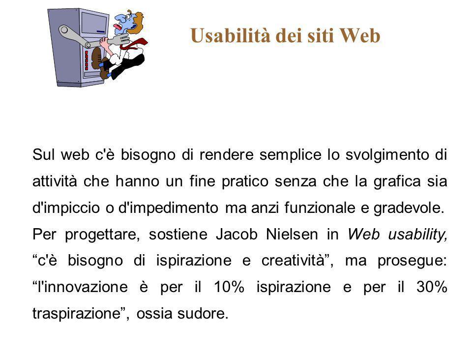Usabilità dei siti Web Sul web c'è bisogno di rendere semplice lo svolgimento di attività che hanno un fine pratico senza che la grafica sia d'impicci