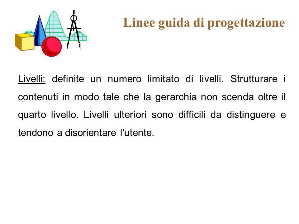 Linee guida di progettazione Livelli: definite un numero limitato di livelli. Strutturare i contenuti in modo tale che la gerarchia non scenda oltre i
