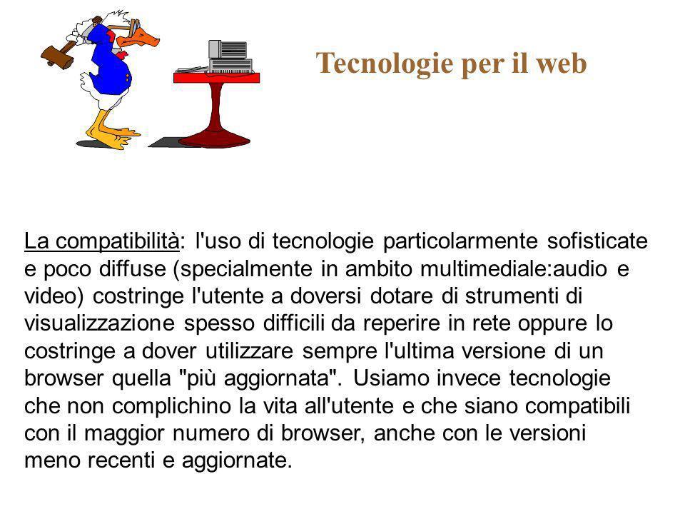 Tecnologie per il web La compatibilità: l'uso di tecnologie particolarmente sofisticate e poco diffuse (specialmente in ambito multimediale:audio e vi