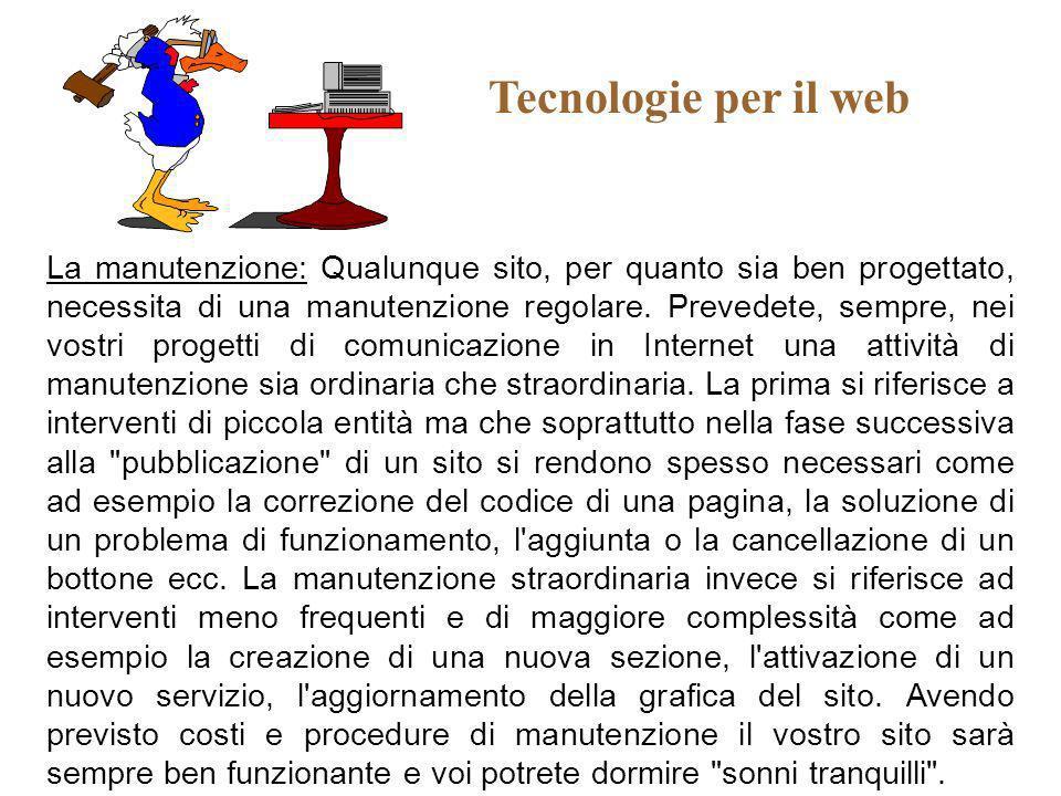 Tecnologie per il web La manutenzione: Qualunque sito, per quanto sia ben progettato, necessita di una manutenzione regolare. Prevedete, sempre, nei v