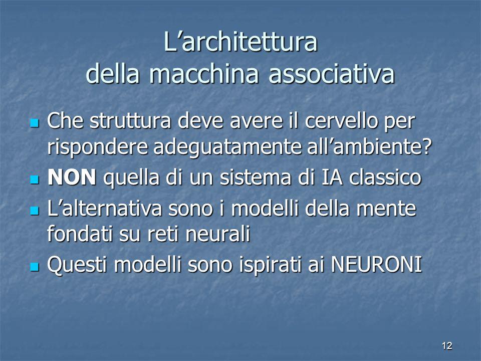 12 Larchitettura della macchina associativa Che struttura deve avere il cervello per rispondere adeguatamente allambiente? Che struttura deve avere il