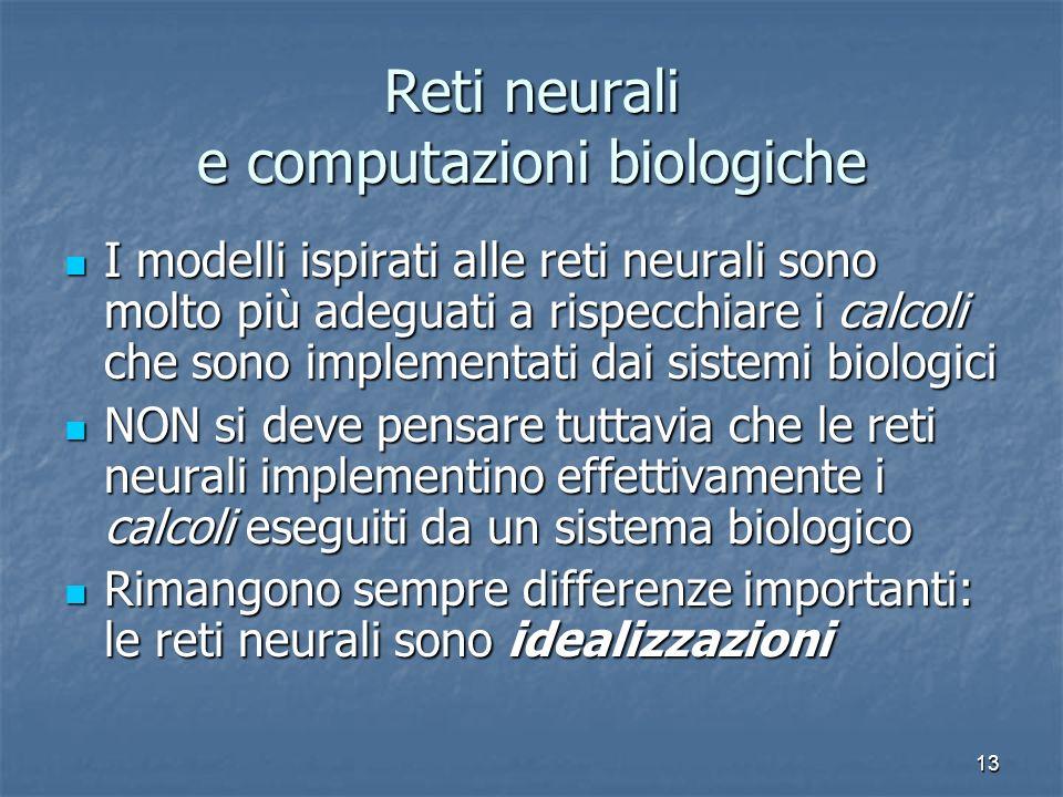 13 Reti neurali e computazioni biologiche I modelli ispirati alle reti neurali sono molto più adeguati a rispecchiare i calcoli che sono implementati