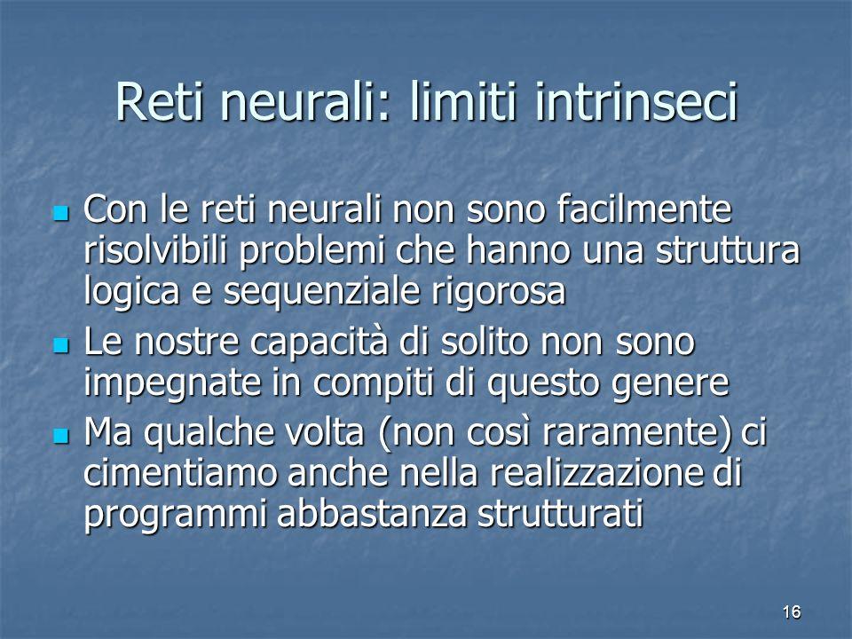16 Reti neurali: limiti intrinseci Con le reti neurali non sono facilmente risolvibili problemi che hanno una struttura logica e sequenziale rigorosa