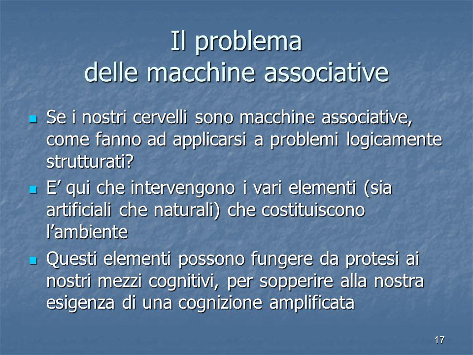 17 Il problema delle macchine associative Se i nostri cervelli sono macchine associative, come fanno ad applicarsi a problemi logicamente strutturati?