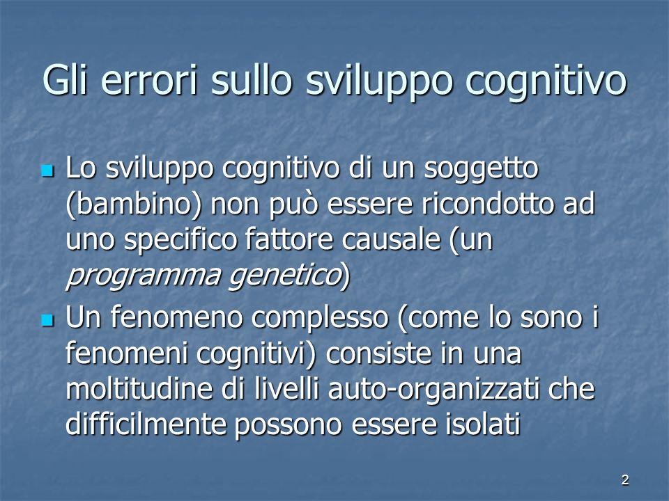 2 Gli errori sullo sviluppo cognitivo Lo sviluppo cognitivo di un soggetto (bambino) non può essere ricondotto ad uno specifico fattore causale (un pr