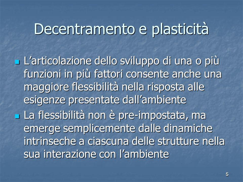 5 Decentramento e plasticità Larticolazione dello sviluppo di una o più funzioni in più fattori consente anche una maggiore flessibilità nella rispost