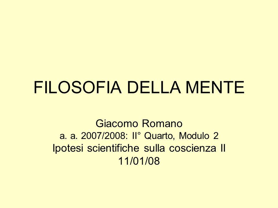 FILOSOFIA DELLA MENTE Giacomo Romano a. a. 2007/2008: II° Quarto, Modulo 2 Ipotesi scientifiche sulla coscienza II 11/01/08