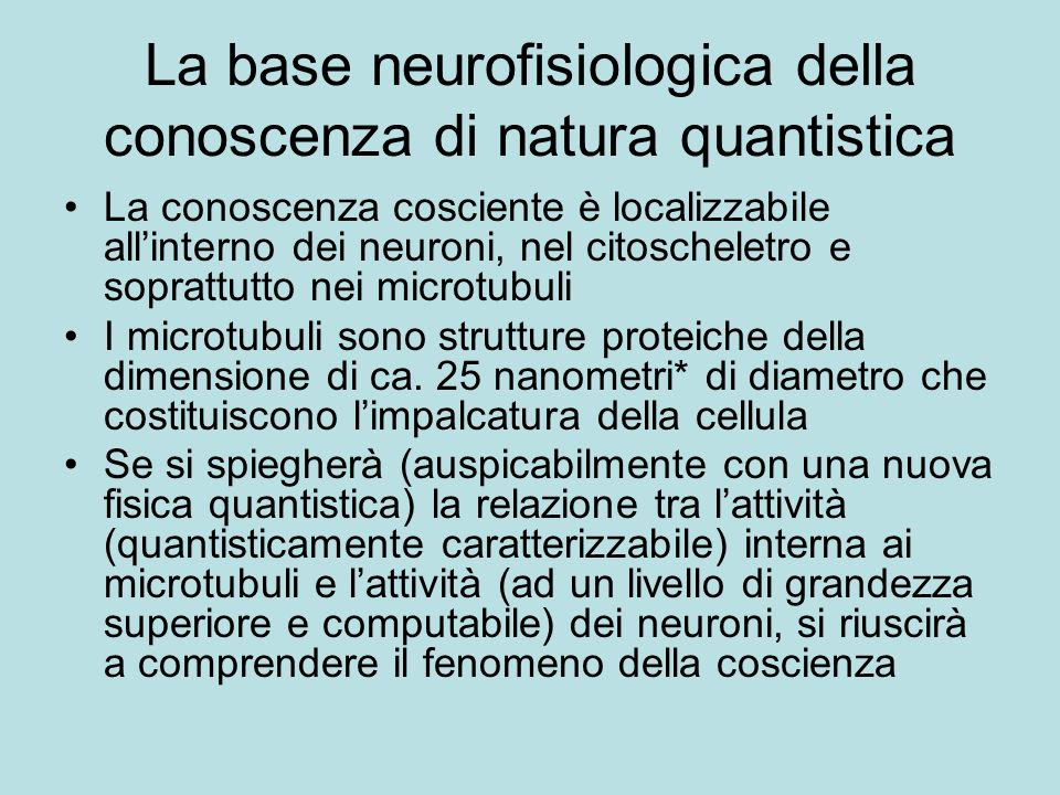 La base neurofisiologica della conoscenza di natura quantistica La conoscenza cosciente è localizzabile allinterno dei neuroni, nel citoscheletro e so