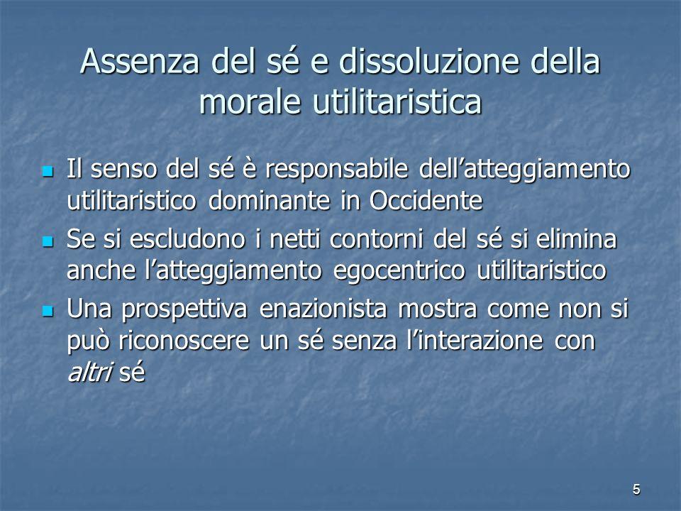 5 Assenza del sé e dissoluzione della morale utilitaristica Il senso del sé è responsabile dellatteggiamento utilitaristico dominante in Occidente Il