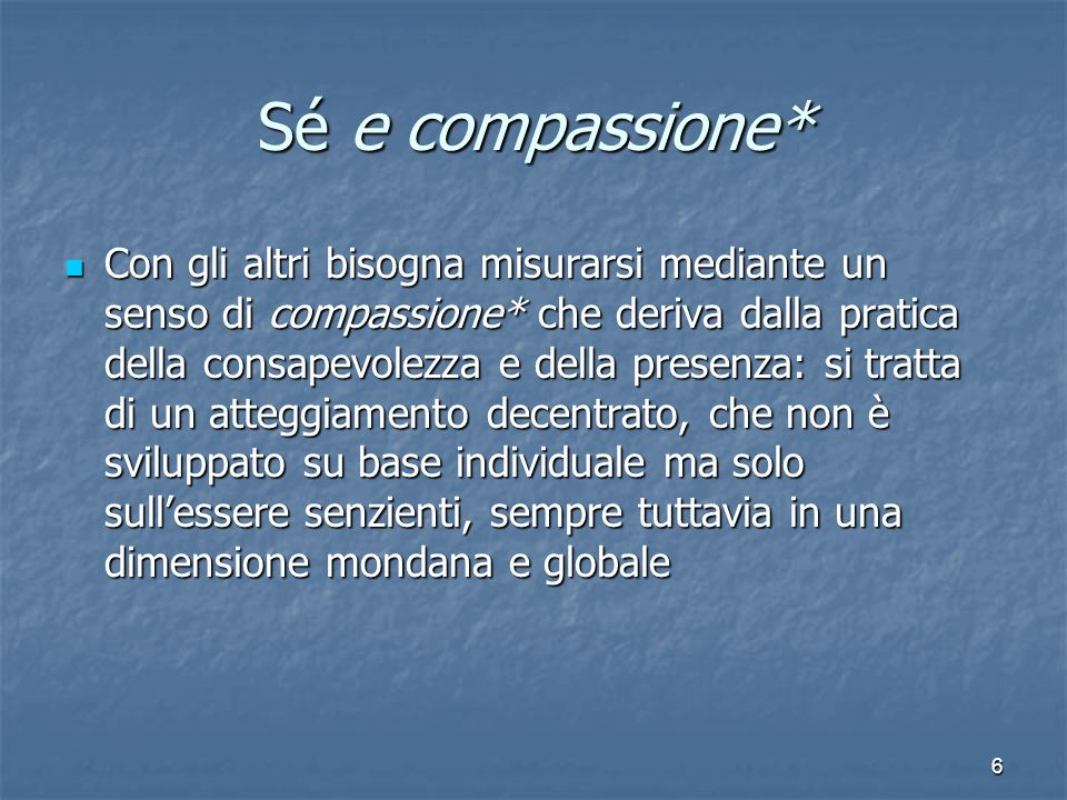 6 Sé e compassione* Con gli altri bisogna misurarsi mediante un senso di compassione* che deriva dalla pratica della consapevolezza e della presenza: