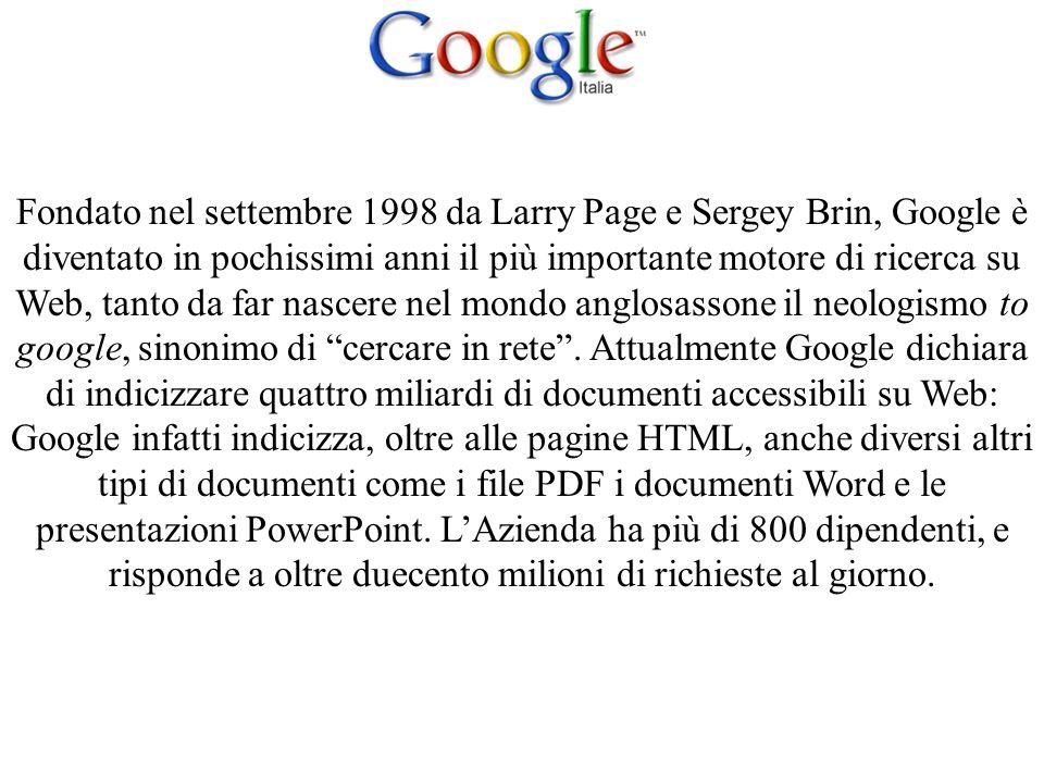 Fondato nel settembre 1998 da Larry Page e Sergey Brin, Google è diventato in pochissimi anni il più importante motore di ricerca su Web, tanto da far nascere nel mondo anglosassone il neologismo to google, sinonimo di cercare in rete.
