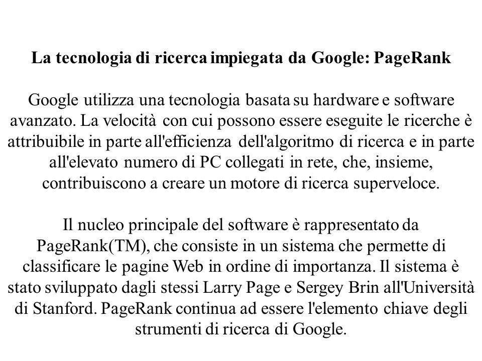 La tecnologia di ricerca impiegata da Google: PageRank Google utilizza una tecnologia basata su hardware e software avanzato.