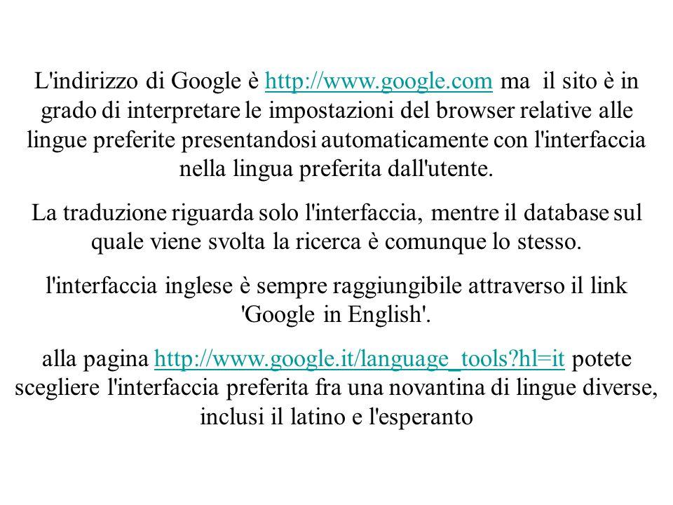 L indirizzo di Google è http://www.google.com ma il sito è in grado di interpretare le impostazioni del browser relative alle lingue preferite presentandosi automaticamente con l interfaccia nella lingua preferita dall utente.http://www.google.com La traduzione riguarda solo l interfaccia, mentre il database sul quale viene svolta la ricerca è comunque lo stesso.