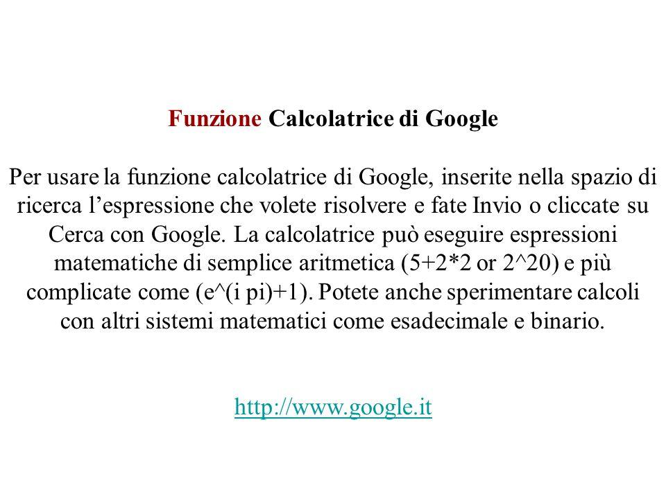 Funzione Calcolatrice di Google Per usare la funzione calcolatrice di Google, inserite nella spazio di ricerca lespressione che volete risolvere e fate Invio o cliccate su Cerca con Google.