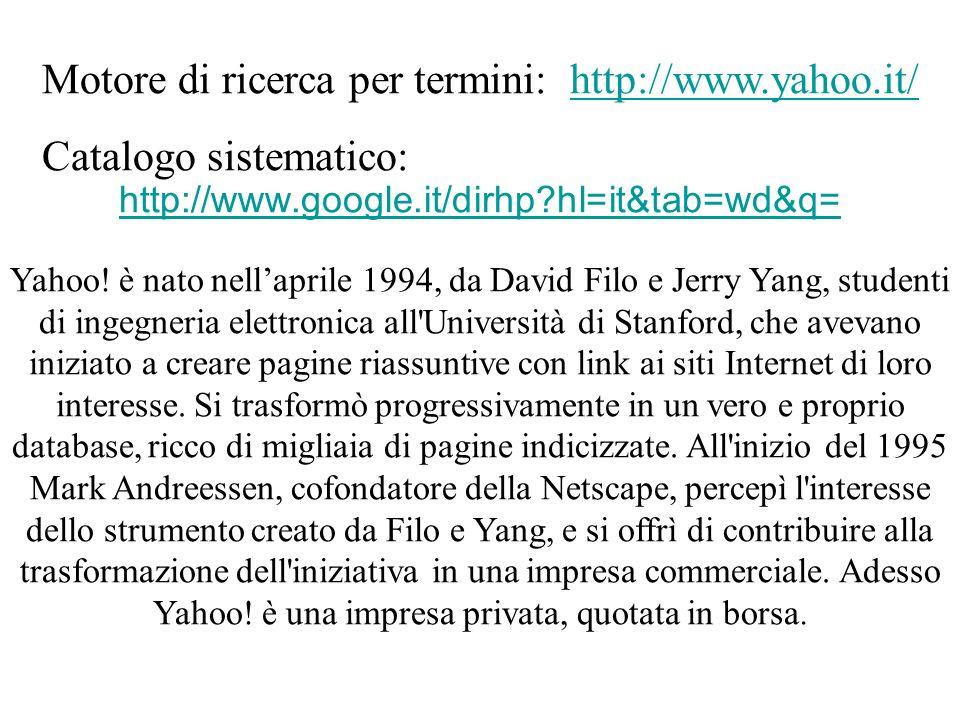 Motore di ricerca per termini: http://www.yahoo.it/http://www.yahoo.it/ Catalogo sistematico: http://www.google.it/dirhp?hl=it&tab=wd&q= Yahoo.