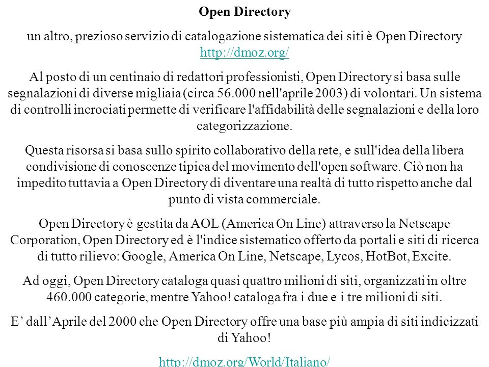 Open Directory un altro, prezioso servizio di catalogazione sistematica dei siti è Open Directory http://dmoz.org/ http://dmoz.org/ Al posto di un centinaio di redattori professionisti, Open Directory si basa sulle segnalazioni di diverse migliaia (circa 56.000 nell aprile 2003) di volontari.