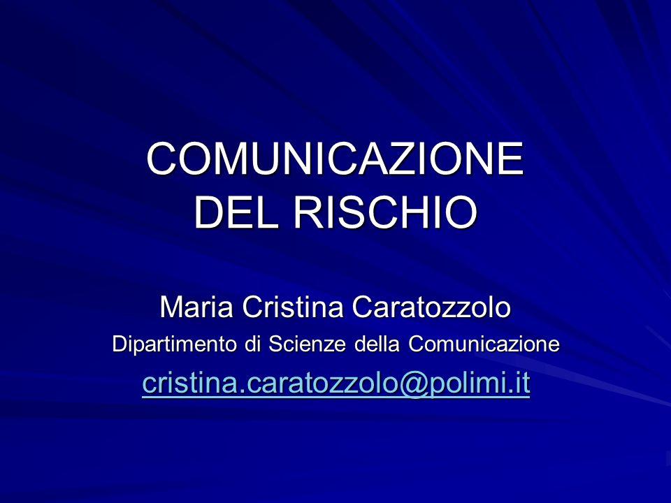 COMUNICAZIONE DEL RISCHIO Maria Cristina Caratozzolo Dipartimento di Scienze della Comunicazione cristina.caratozzolo@polimi.it