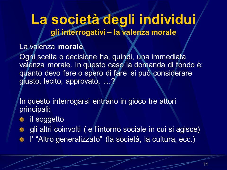 11 La società degli individui gli interrogativi – la valenza morale La valenza morale Ogni scelta o decisione ha, quindi, una immediata valenza morale.