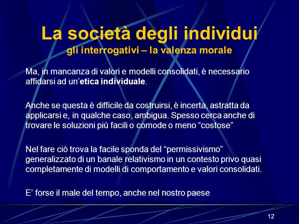12 La società degli individui gli interrogativi – la valenza morale Ma, in mancanza di valori e modelli consolidati, è necessario affidarsi ad unetica individuale.