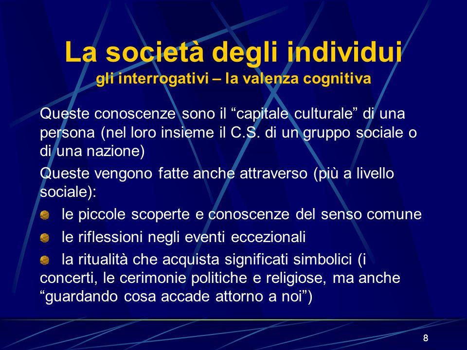 8 La società degli individui gli interrogativi – la valenza cognitiva Queste conoscenze sono il capitale culturale di una persona (nel loro insieme il C.S.