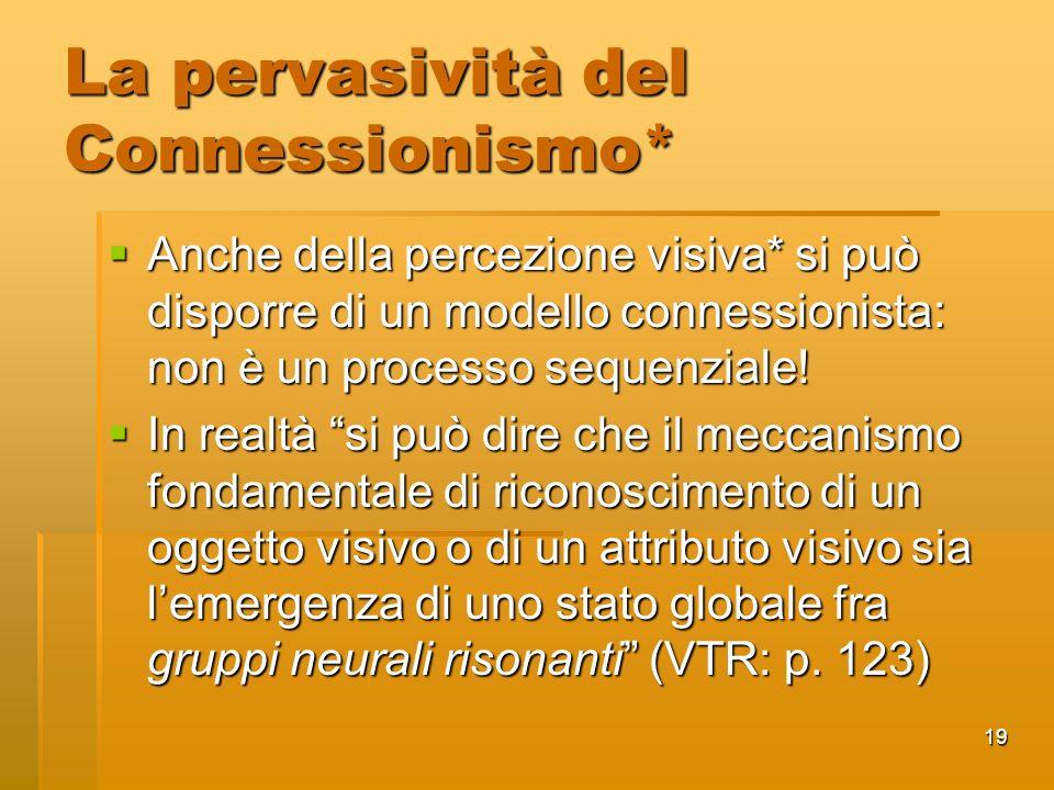 19 La pervasività del Connessionismo* Anche della percezione visiva* si può disporre di un modello connessionista: non è un processo sequenziale.