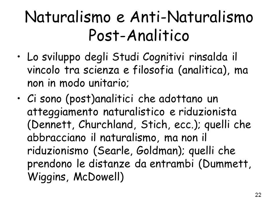 22 Naturalismo e Anti-Naturalismo Post-Analitico Lo sviluppo degli Studi Cognitivi rinsalda il vincolo tra scienza e filosofia (analitica), ma non in modo unitario; Ci sono (post)analitici che adottano un atteggiamento naturalistico e riduzionista (Dennett, Churchland, Stich, ecc.); quelli che abbracciano il naturalismo, ma non il riduzionismo (Searle, Goldman); quelli che prendono le distanze da entrambi (Dummett, Wiggins, McDowell)