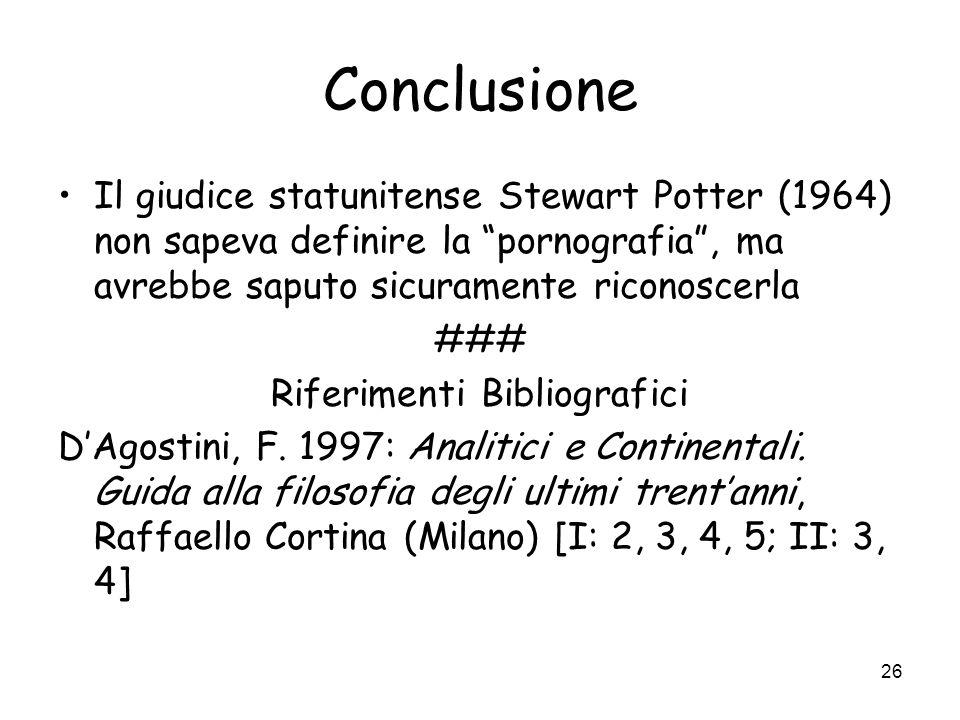 26 Conclusione Il giudice statunitense Stewart Potter (1964) non sapeva definire la pornografia, ma avrebbe saputo sicuramente riconoscerla ### Riferimenti Bibliografici DAgostini, F.