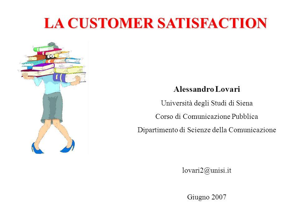 LA CUSTOMER SATISFACTION Alessandro Lovari Università degli Studi di Siena Corso di Comunicazione Pubblica Dipartimento di Scienze della Comunicazione