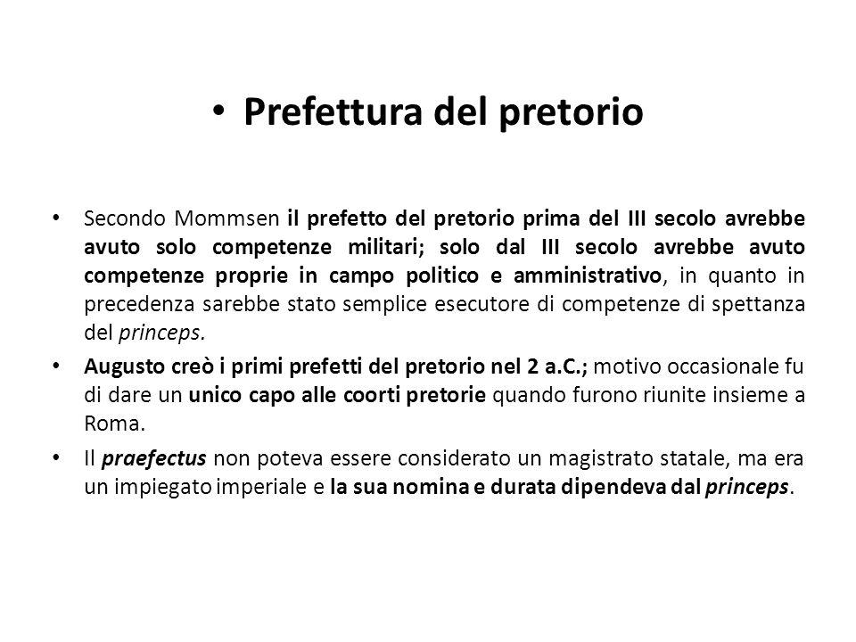 Prefettura del pretorio Secondo Mommsen il prefetto del pretorio prima del III secolo avrebbe avuto solo competenze militari; solo dal III secolo avre