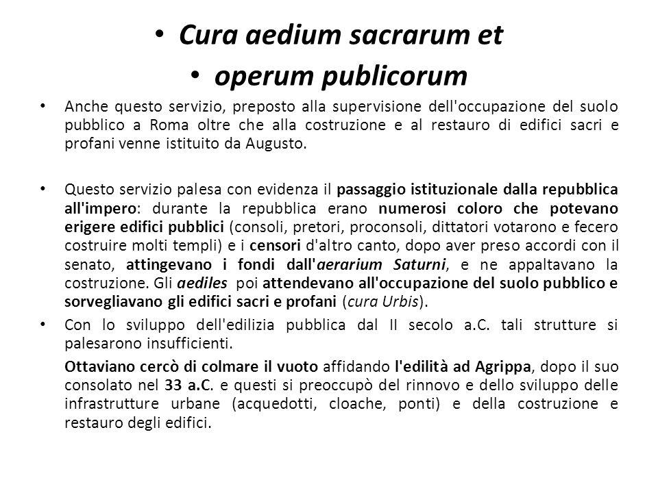 Cura aedium sacrarum et operum publicorum Anche questo servizio, preposto alla supervisione dell occupazione del suolo pubblico a Roma oltre che alla costruzione e al restauro di edifici sacri e profani venne istituito da Augusto.