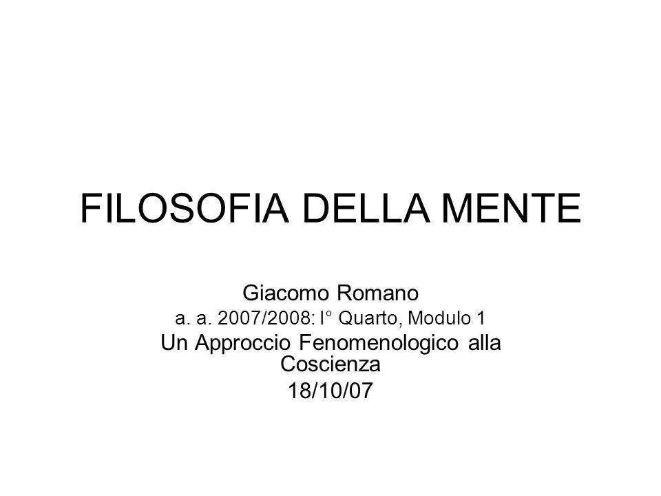 FILOSOFIA DELLA MENTE Giacomo Romano a. a. 2007/2008: I° Quarto, Modulo 1 Un Approccio Fenomenologico alla Coscienza 18/10/07