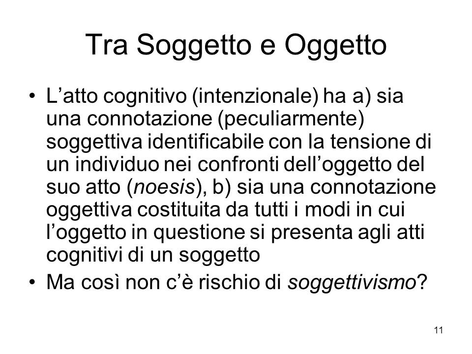 11 Tra Soggetto e Oggetto Latto cognitivo (intenzionale) ha a) sia una connotazione (peculiarmente) soggettiva identificabile con la tensione di un in