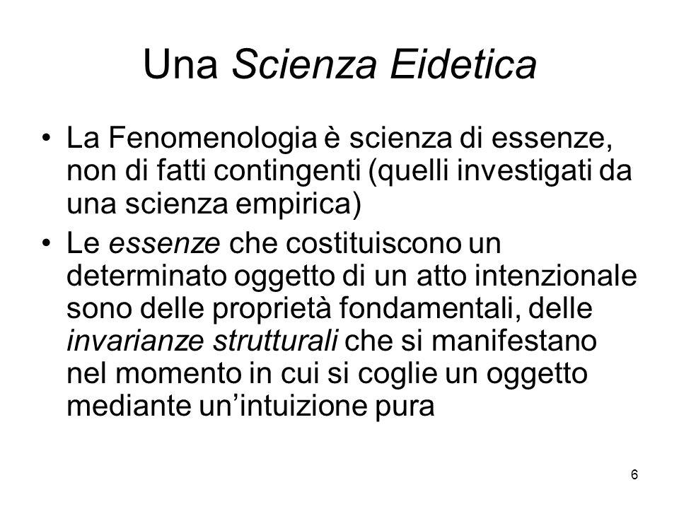 6 Una Scienza Eidetica La Fenomenologia è scienza di essenze, non di fatti contingenti (quelli investigati da una scienza empirica) Le essenze che cos
