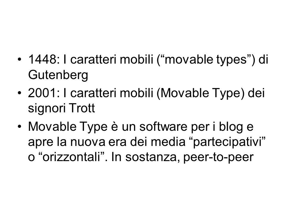 1448: I caratteri mobili (movable types) di Gutenberg 2001: I caratteri mobili (Movable Type) dei signori Trott Movable Type è un software per i blog e apre la nuova era dei media partecipativi o orizzontali.