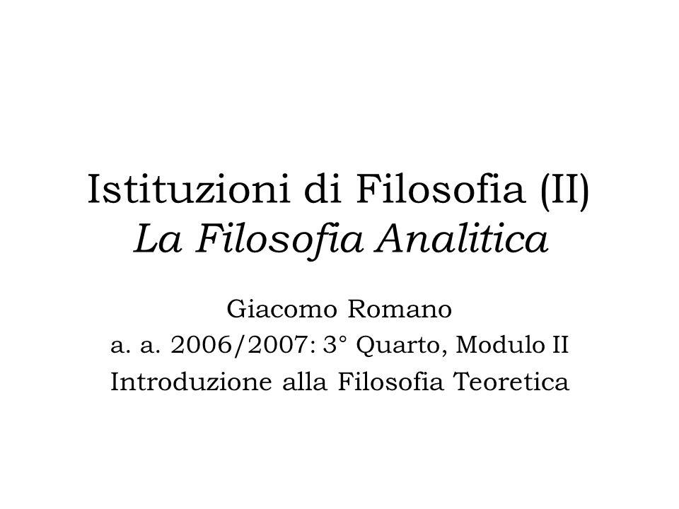 Istituzioni di Filosofia (II) La Filosofia Analitica Giacomo Romano a. a. 2006/2007: 3° Quarto, Modulo II Introduzione alla Filosofia Teoretica